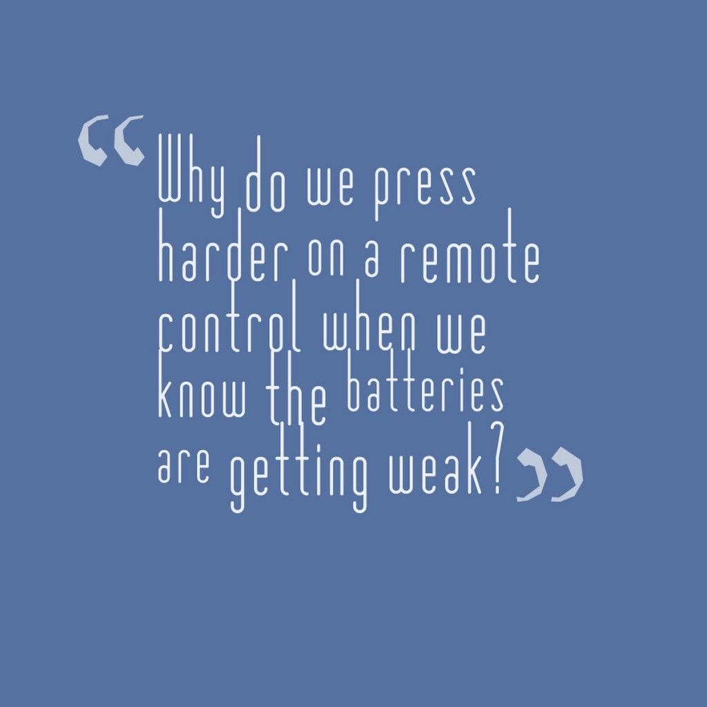 Why do we press harder on a remote control when we know the batteries are getting weak?